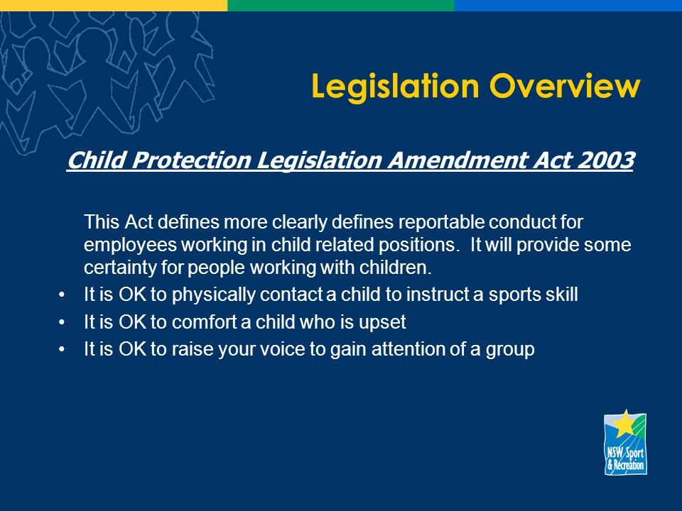 Legislation Overview Child Protection Legislation Amendment Act 2003 This Act defines more clearly defines reportable conduct for employees working in child related positions.