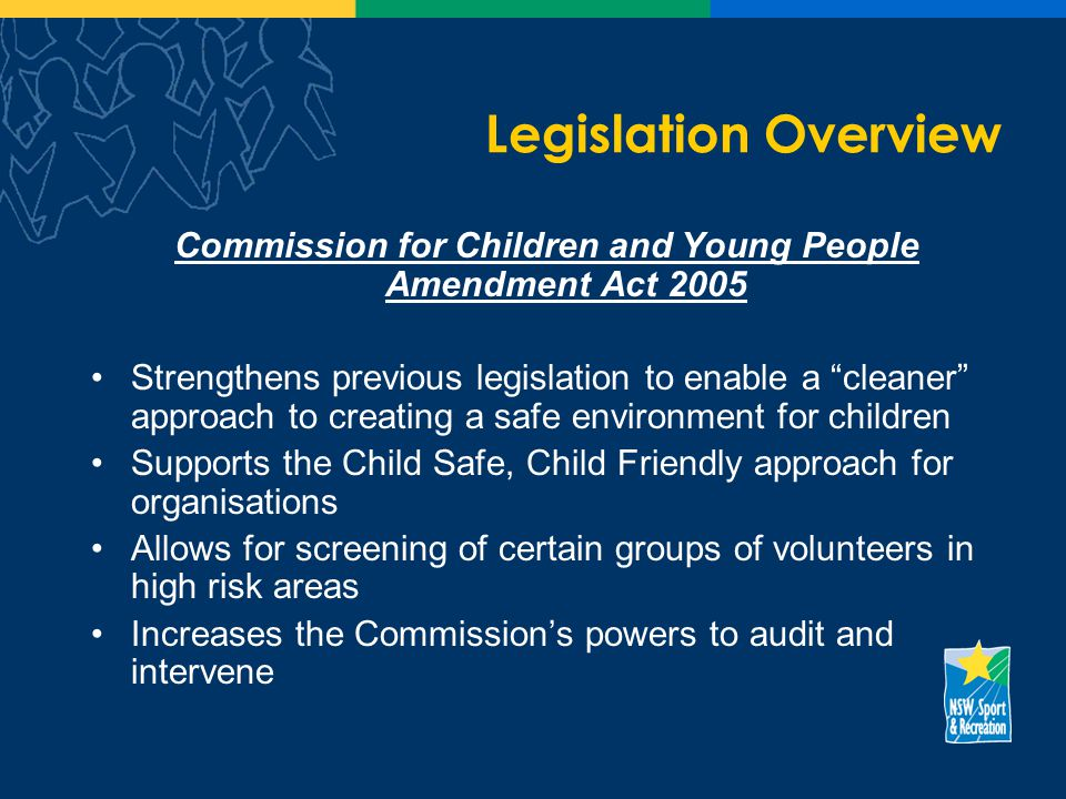 Legislation Overview Commission for Children and Young People Amendment Act 2005 Strengthens previous legislation to enable a cleaner approach to creating a safe environment for children Supports the Child Safe, Child Friendly approach for organisations Allows for screening of certain groups of volunteers in high risk areas Increases the Commissions powers to audit and intervene