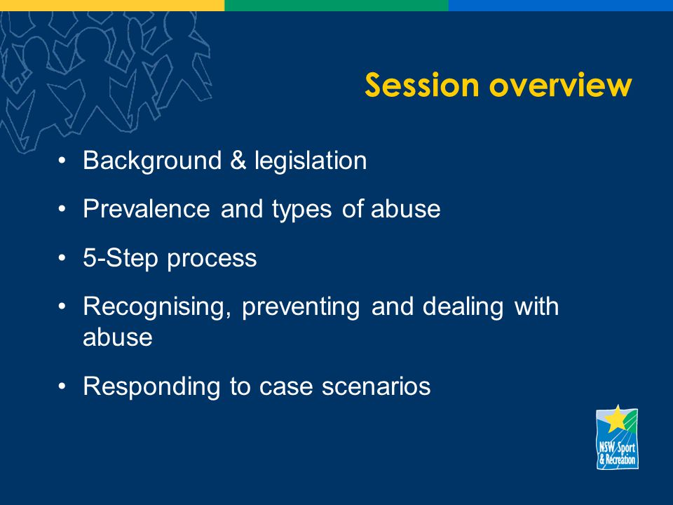 Session overview Background & legislation Prevalence and types of abuse 5-Step process Recognising, preventing and dealing with abuse Responding to case scenarios