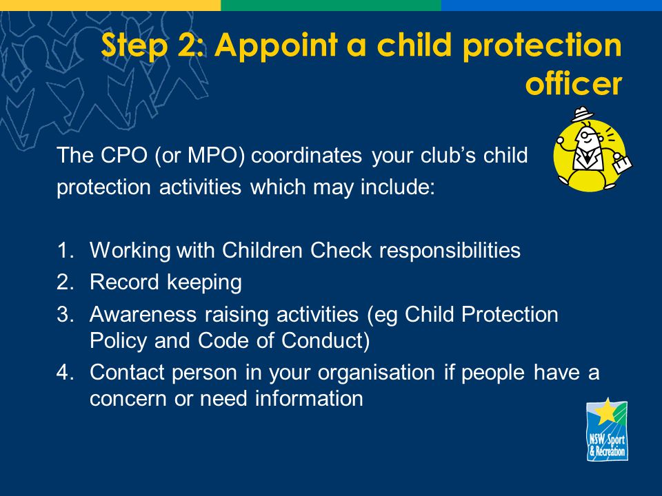 Step 2: Appoint a child protection officer The CPO (or MPO) coordinates your clubs child protection activities which may include: 1.Working with Children Check responsibilities 2.Record keeping 3.Awareness raising activities (eg Child Protection Policy and Code of Conduct) 4.Contact person in your organisation if people have a concern or need information
