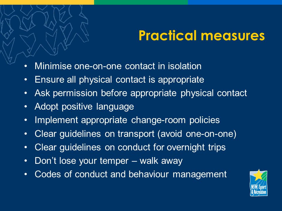 Practical measures Minimise one-on-one contact in isolation Ensure all physical contact is appropriate Ask permission before appropriate physical contact Adopt positive language Implement appropriate change-room policies Clear guidelines on transport (avoid one-on-one) Clear guidelines on conduct for overnight trips Dont lose your temper – walk away Codes of conduct and behaviour management