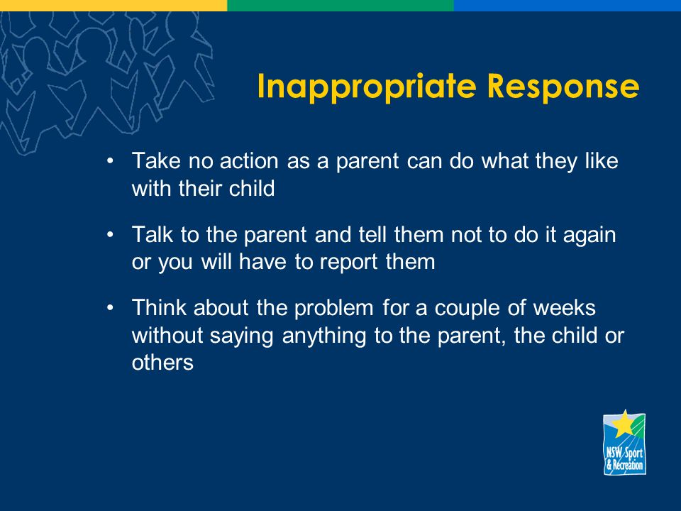 Inappropriate Response Take no action as a parent can do what they like with their child Talk to the parent and tell them not to do it again or you will have to report them Think about the problem for a couple of weeks without saying anything to the parent, the child or others