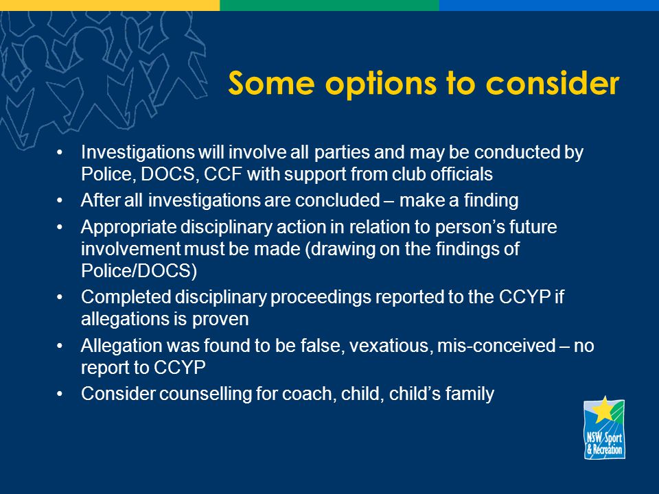 Some options to consider Investigations will involve all parties and may be conducted by Police, DOCS, CCF with support from club officials After all investigations are concluded – make a finding Appropriate disciplinary action in relation to persons future involvement must be made (drawing on the findings of Police/DOCS) Completed disciplinary proceedings reported to the CCYP if allegations is proven Allegation was found to be false, vexatious, mis-conceived – no report to CCYP Consider counselling for coach, child, childs family