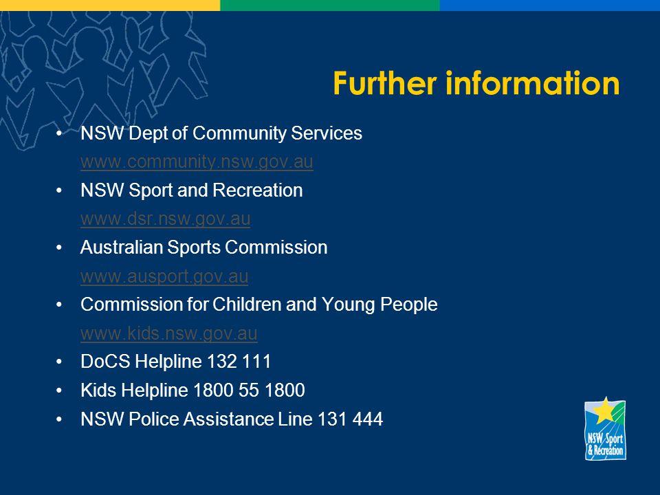 Further information NSW Dept of Community Services www.community.nsw.gov.au NSW Sport and Recreation www.dsr.nsw.gov.au Australian Sports Commission www.ausport.gov.au Commission for Children and Young People www.kids.nsw.gov.au DoCS Helpline 132 111 Kids Helpline 1800 55 1800 NSW Police Assistance Line 131 444