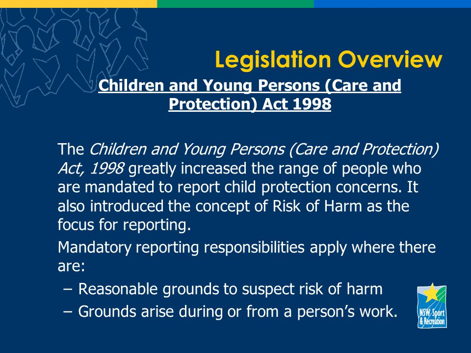 Legislation Overview Children and Young Persons (Care and Protection) Act 1998 The Children and Young Persons (Care and Protection) Act, 1998 greatly increased the range of people who are mandated to report child protection concerns.