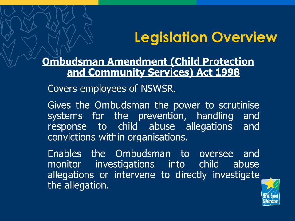 Legislation Overview Ombudsman Amendment (Child Protection and Community Services) Act 1998 Covers employees of NSWSR.