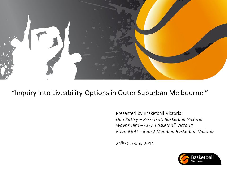 Inquiry into Liveability Options in Outer Suburban Melbourne Presented by Basketball Victoria: Dan Kirtley – President, Basketball Victoria Wayne Bird