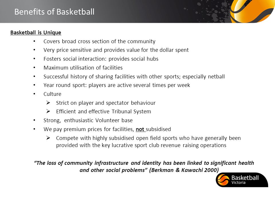 Benefits of Basketball Basketball is Unique Covers broad cross section of the community Very price sensitive and provides value for the dollar spent F