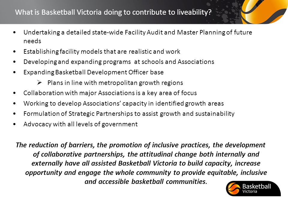 What is Basketball Victoria doing to contribute to liveability? Undertaking a detailed state-wide Facility Audit and Master Planning of future needs E
