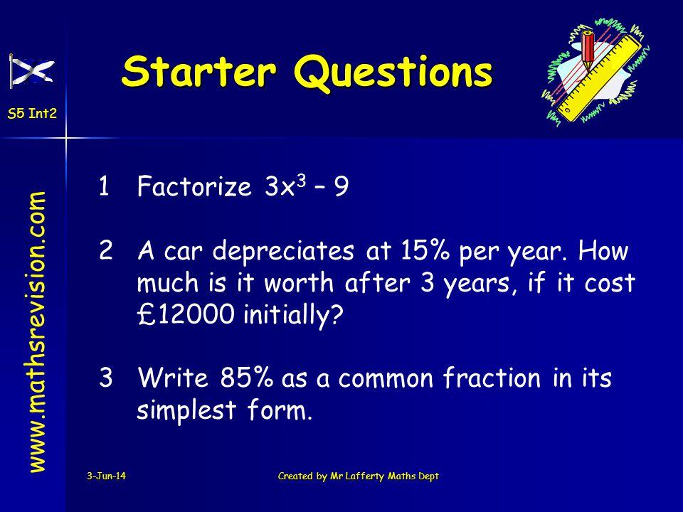 Starter Questions 3-Jun-14Created by Mr Lafferty Maths Dept www.mathsrevision.com S5 Int2 1Factorize 3x 3 – 9 2A car depreciates at 15% per year.