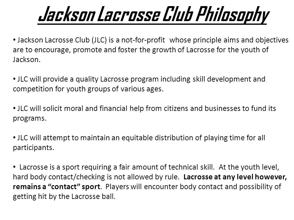 Jackson Lacrosse Club Philosophy Jackson Lacrosse Club (JLC) is a not-for-profit whose principle aims and objectives are to encourage, promote and foster the growth of Lacrosse for the youth of Jackson.
