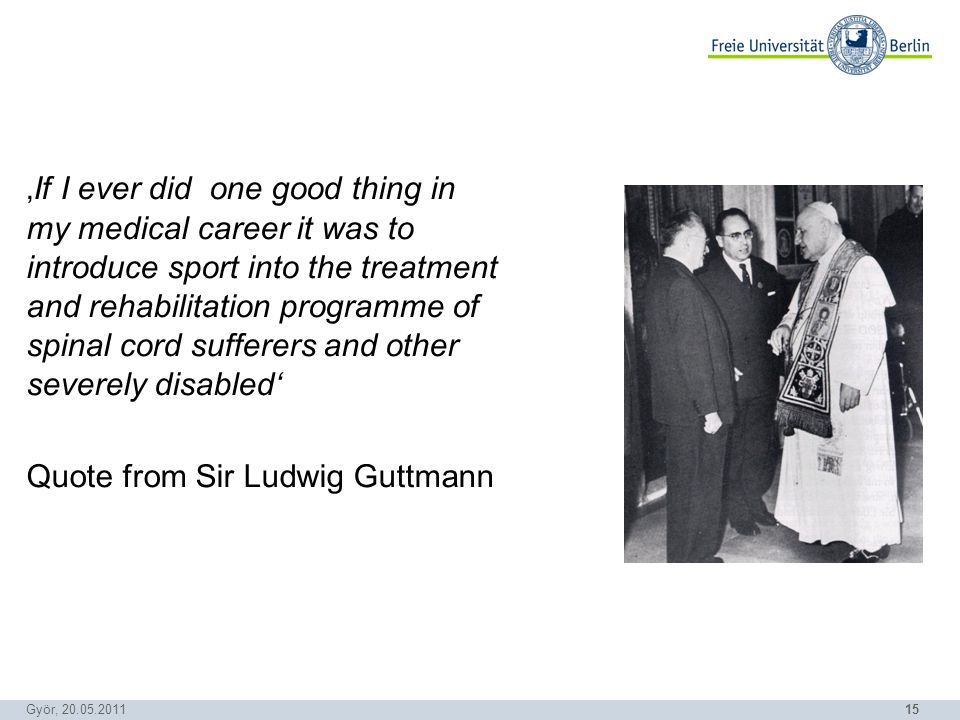 15 Györ, 20.05.2011 If I ever did one good thing in my medical career it was to introduce sport into the treatment and rehabilitation programme of spinal cord sufferers and other severely disabled Quote from Sir Ludwig Guttmann