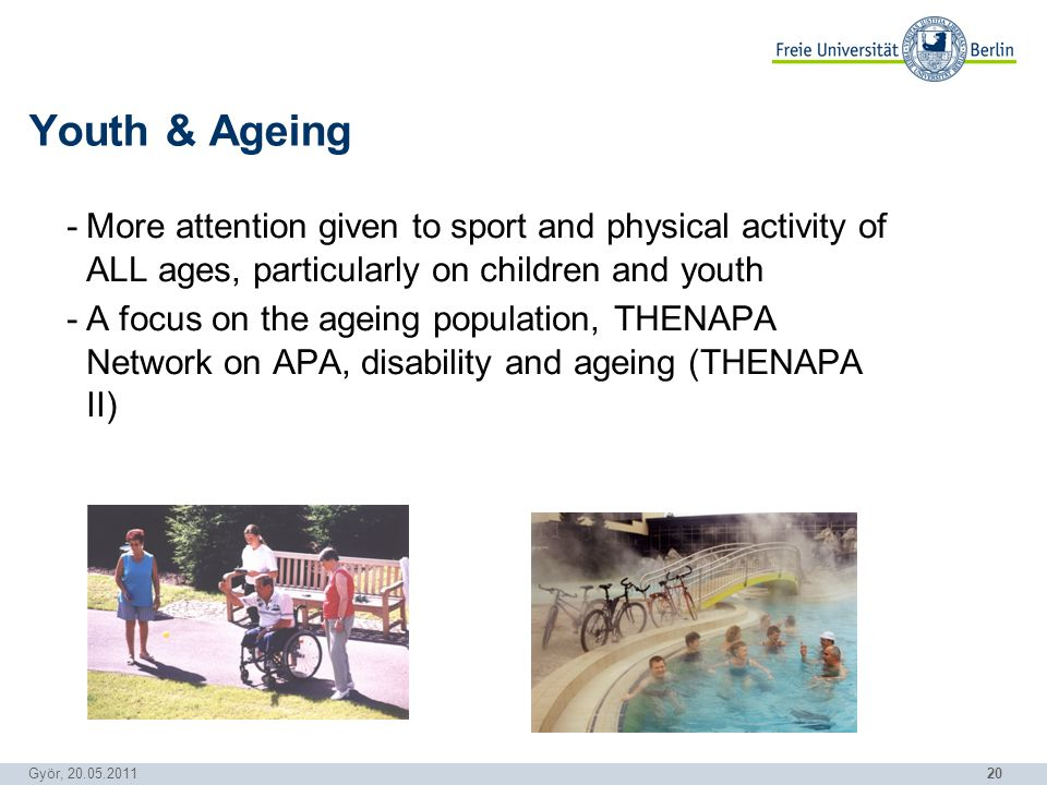 20 Györ, 20.05.2011 -More attention given to sport and physical activity of ALL ages, particularly on children and youth -A focus on the ageing population, THENAPA Network on APA, disability and ageing (THENAPA II) Youth & Ageing