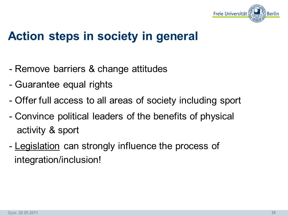 31 Györ, 20.05.2011 - Remove barriers & change attitudes - Guarantee equal rights - Offer full access to all areas of society including sport - Convince political leaders of the benefits of physical activity & sport - Legislation can strongly influence the process of integration/inclusion.