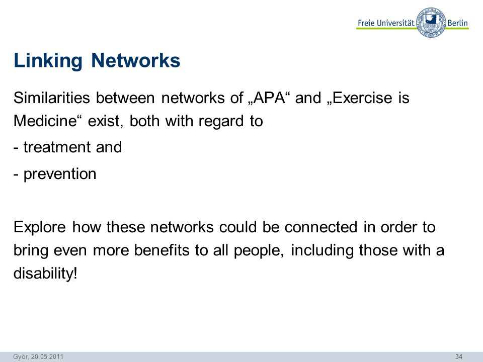 34 Györ, 20.05.2011 Linking Networks Similarities between networks of APA and Exercise is Medicine exist, both with regard to - treatment and - prevention Explore how these networks could be connected in order to bring even more benefits to all people, including those with a disability!
