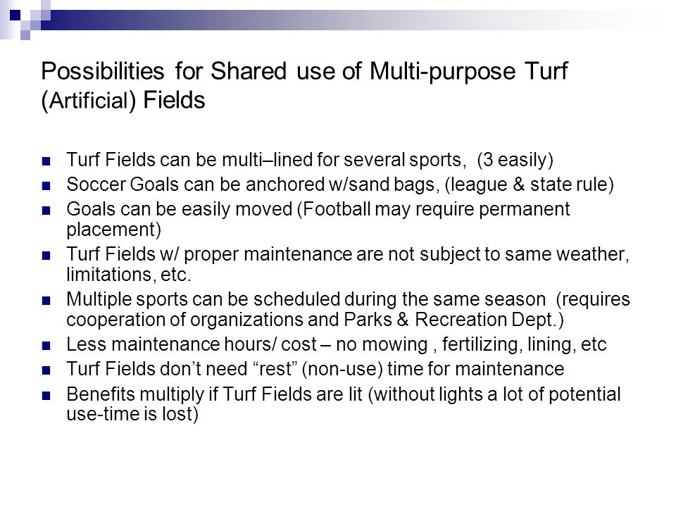 Possibilities for Shared use of Multi-purpose Turf ( Artificial ) Fields Turf Fields can be multi–lined for several sports, (3 easily) Soccer Goals can be anchored w/sand bags, (league & state rule) Goals can be easily moved (Football may require permanent placement) Turf Fields w/ proper maintenance are not subject to same weather, limitations, etc.