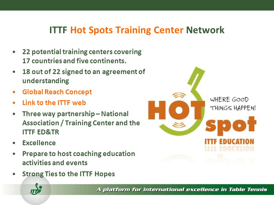 ITTF Hot Spots Training Center Network 22 potential training centers covering 17 countries and five continents.