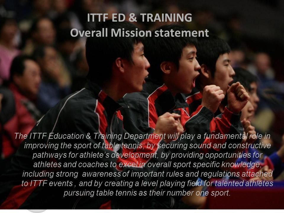 ITTF ED & TRAINING Overall Mission statement The ITTF Education & Training Department will play a fundamental role in improving the sport of table tennis; by securing sound and constructive pathways for athletes development, by providing opportunities for athletes and coaches to excel in overall sport specific knowledge, including strong awareness of important rules and regulations attached to ITTF events, and by creating a level playing field for talented athletes pursuing table tennis as their number one sport.