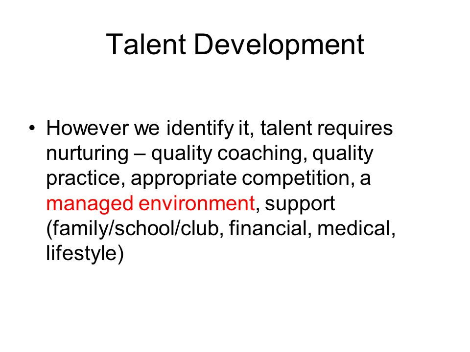 Talent Development However we identify it, talent requires nurturing – quality coaching, quality practice, appropriate competition, a managed environment, support (family/school/club, financial, medical, lifestyle)
