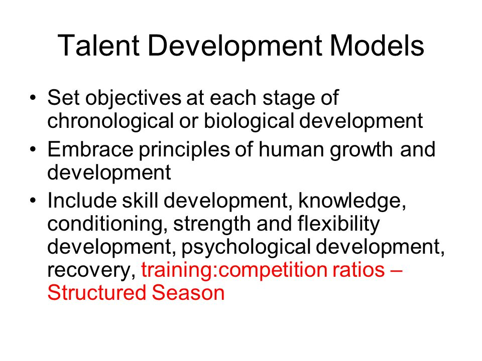 Talent Development Models Set objectives at each stage of chronological or biological development Embrace principles of human growth and development Include skill development, knowledge, conditioning, strength and flexibility development, psychological development, recovery, training:competition ratios – Structured Season
