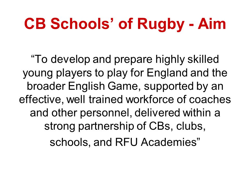 CB Schools of Rugby - Aim To develop and prepare highly skilled young players to play for England and the broader English Game, supported by an effective, well trained workforce of coaches and other personnel, delivered within a strong partnership of CBs, clubs, schools, and RFU Academies