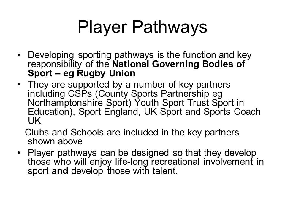 Player Pathways Developing sporting pathways is the function and key responsibility of the National Governing Bodies of Sport – eg Rugby Union They are supported by a number of key partners including CSPs (County Sports Partnership eg Northamptonshire Sport) Youth Sport Trust Sport in Education), Sport England, UK Sport and Sports Coach UK Clubs and Schools are included in the key partners shown above Player pathways can be designed so that they develop those who will enjoy life-long recreational involvement in sport and develop those with talent.