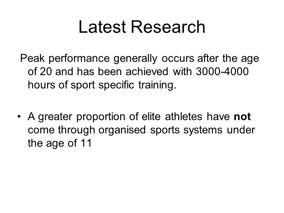 Latest Research Peak performance generally occurs after the age of 20 and has been achieved with hours of sport specific training.