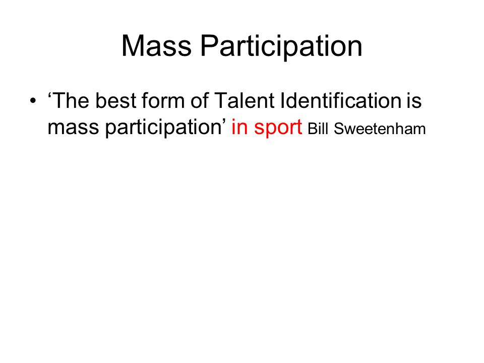 Mass Participation The best form of Talent Identification is mass participation in sport Bill Sweetenham