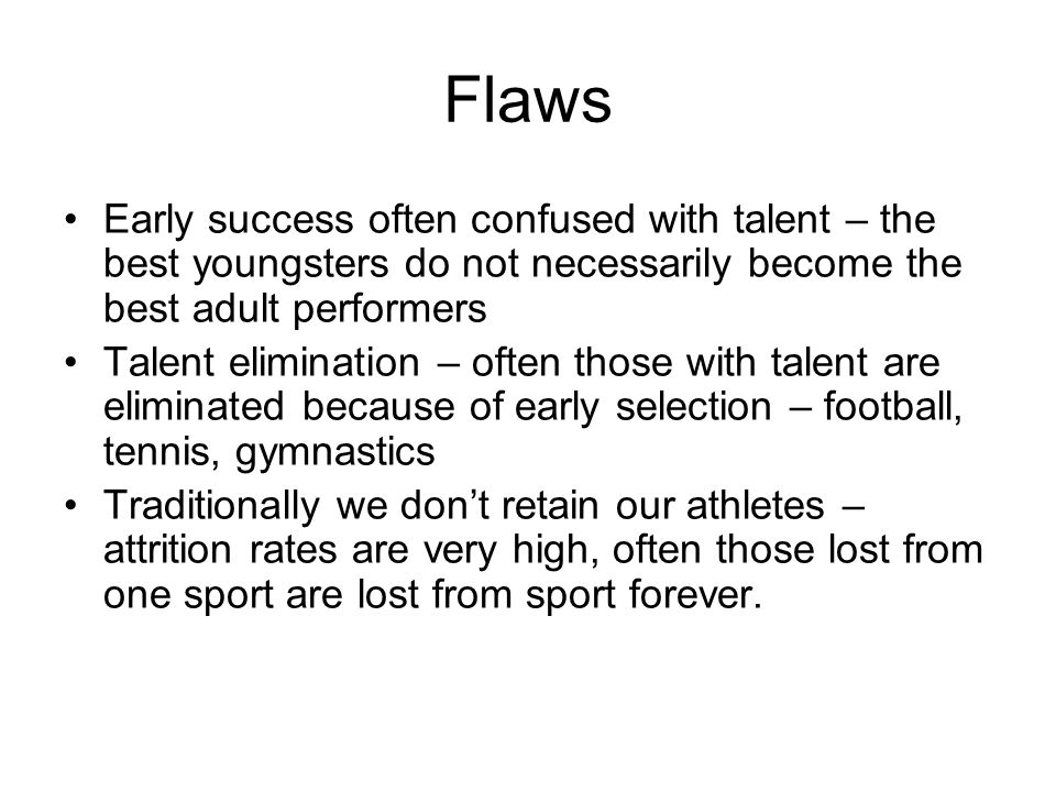 Flaws Early success often confused with talent – the best youngsters do not necessarily become the best adult performers Talent elimination – often those with talent are eliminated because of early selection – football, tennis, gymnastics Traditionally we dont retain our athletes – attrition rates are very high, often those lost from one sport are lost from sport forever.