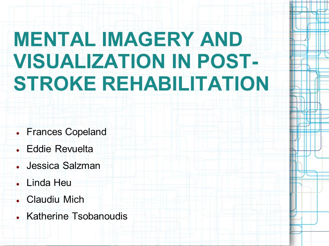 MENTAL IMAGERY AND VISUALIZATION IN POST- STROKE REHABILITATION Frances Copeland Eddie Revuelta Jessica Salzman Linda Heu Claudiu Mich Katherine Tsobanoudis