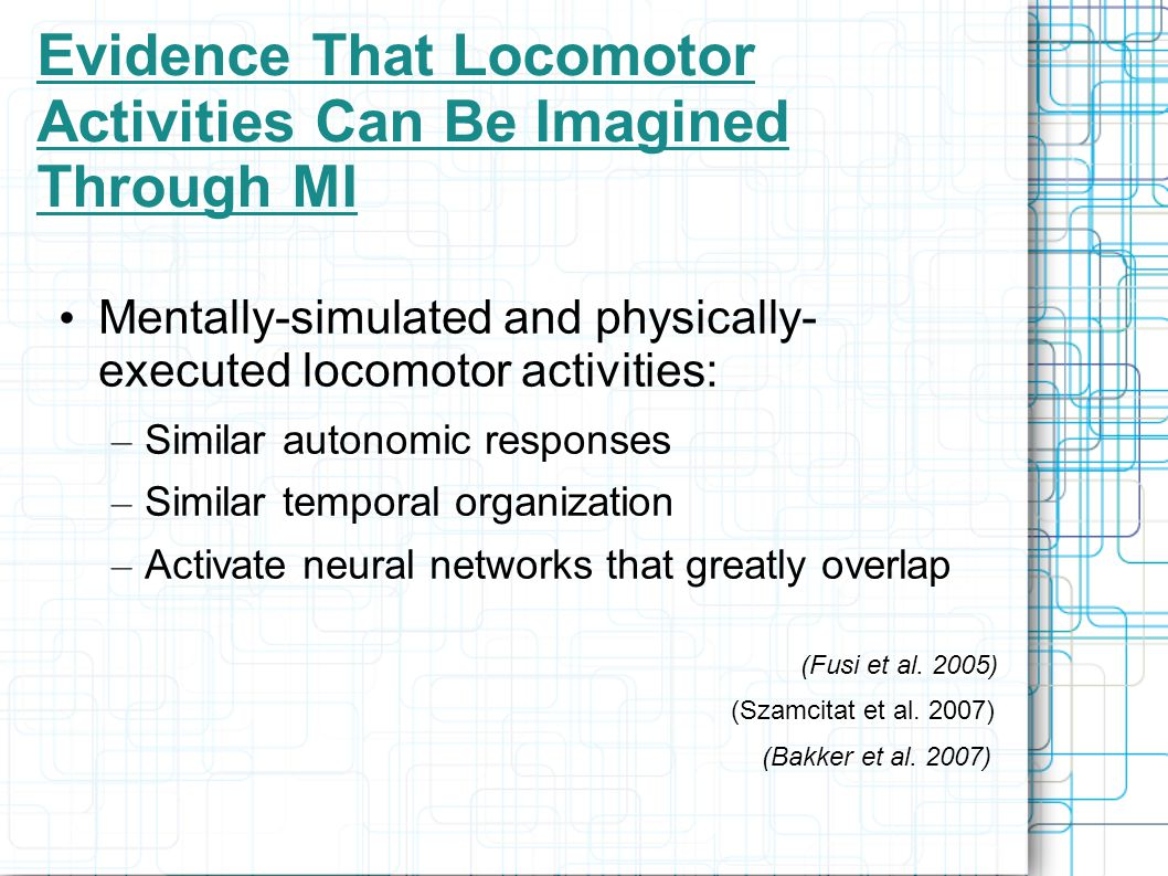 Evidence That Locomotor Activities Can Be Imagined Through MI Mentally-simulated and physically- executed locomotor activities: – Similar autonomic responses – Similar temporal organization – Activate neural networks that greatly overlap (Fusi et al.