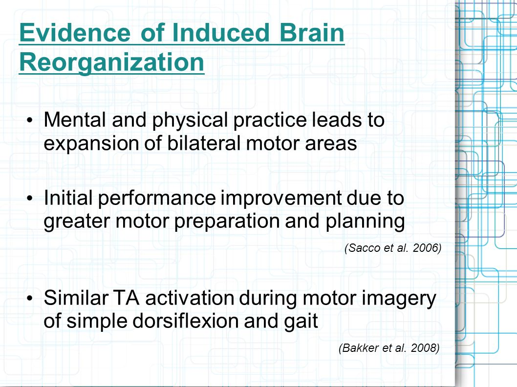 Evidence of Induced Brain Reorganization Mental and physical practice leads to expansion of bilateral motor areas Initial performance improvement due to greater motor preparation and planning (Sacco et al.