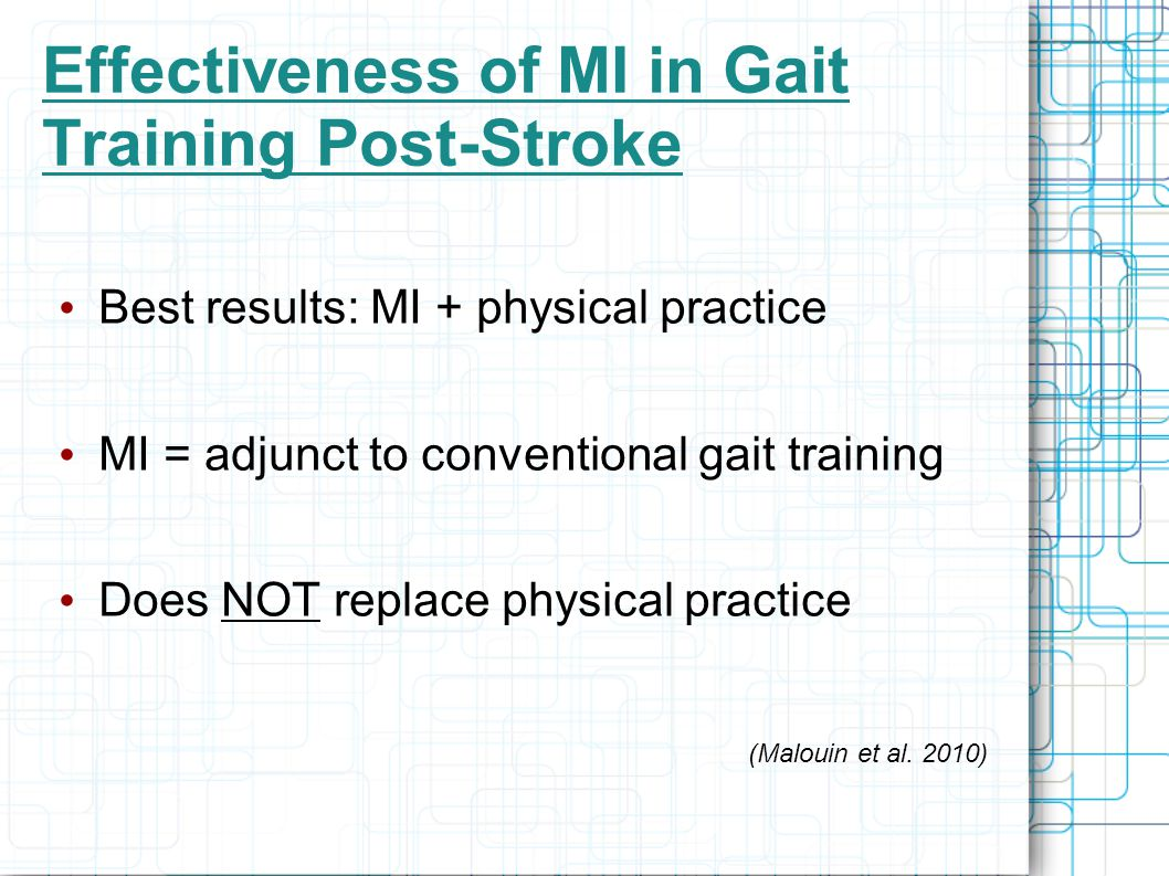 Effectiveness of MI in Gait Training Post-Stroke Best results: MI + physical practice MI = adjunct to conventional gait training Does NOT replace physical practice (Malouin et al.