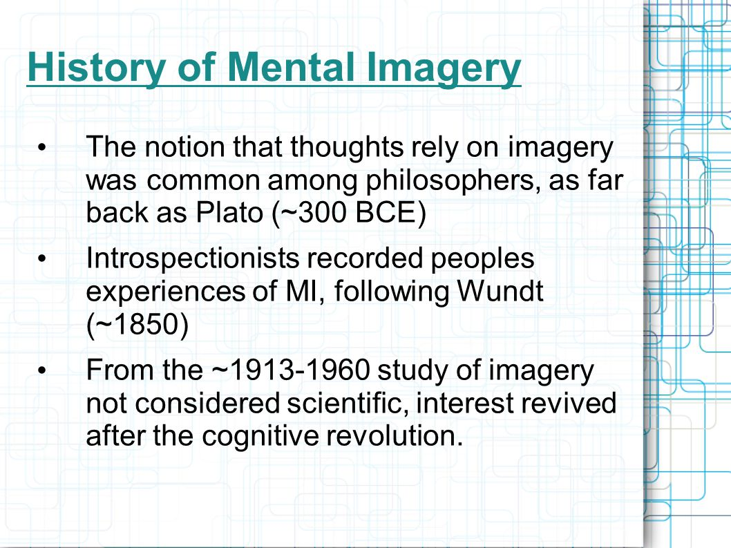 History of Mental Imagery The notion that thoughts rely on imagery was common among philosophers, as far back as Plato (~300 BCE) Introspectionists recorded peoples experiences of MI, following Wundt (~1850) From the ~1913-1960 study of imagery not considered scientific, interest revived after the cognitive revolution.