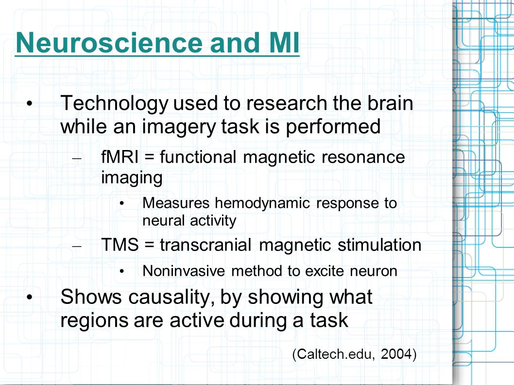 Neuroscience and MI Technology used to research the brain while an imagery task is performed – fMRI = functional magnetic resonance imaging Measures hemodynamic response to neural activity – TMS = transcranial magnetic stimulation Noninvasive method to excite neuron Shows causality, by showing what regions are active during a task (Caltech.edu, 2004)