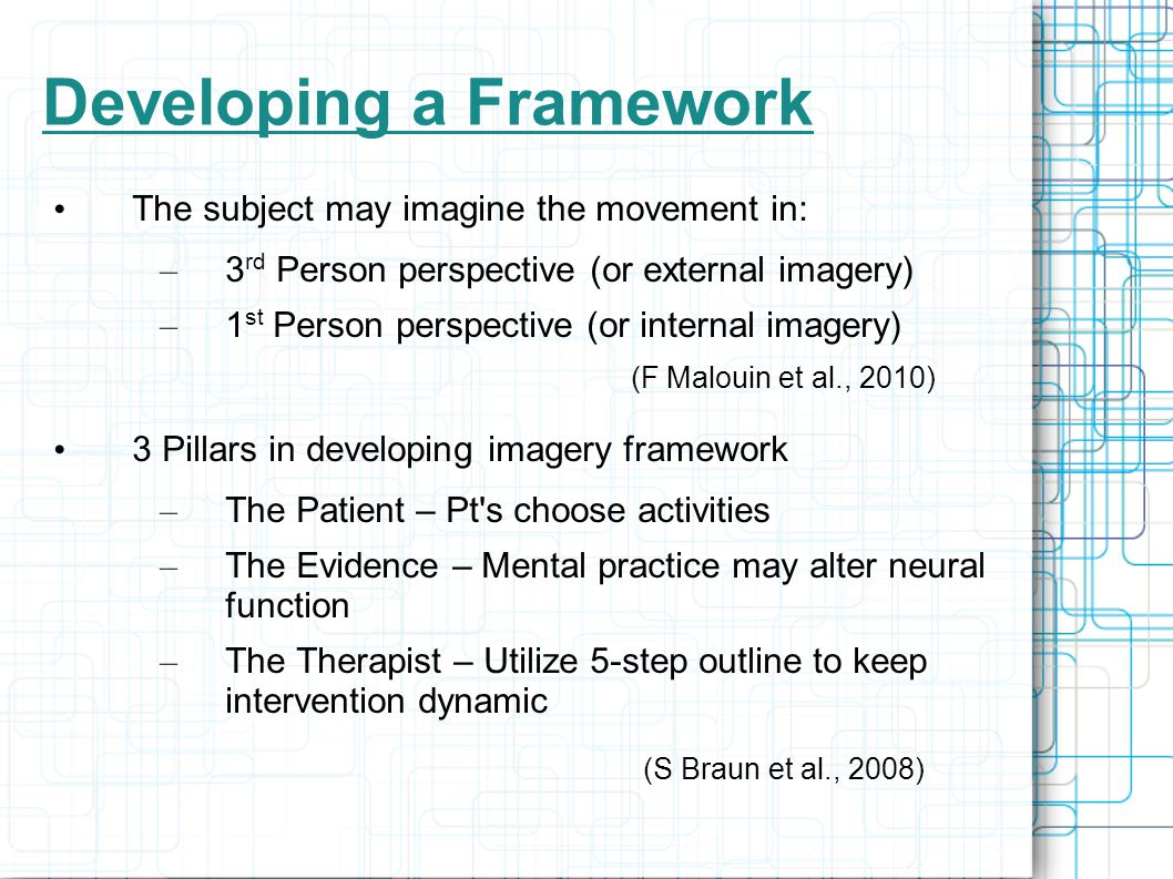 Developing a Framework The subject may imagine the movement in: – 3 rd Person perspective (or external imagery) – 1 st Person perspective (or internal imagery) (F Malouin et al., 2010) 3 Pillars in developing imagery framework – The Patient – Pt s choose activities – The Evidence – Mental practice may alter neural function – The Therapist – Utilize 5-step outline to keep intervention dynamic (S Braun et al., 2008)