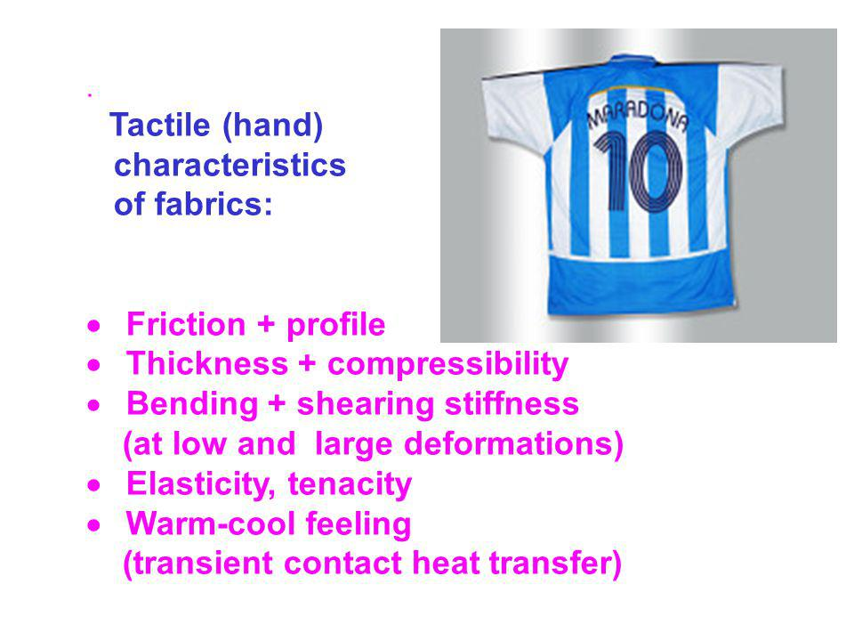 . Tactile (hand) characteristics of fabrics: Friction + profile Thickness + compressibility Bending + shearing stiffness (at low and large deformations) Elasticity, tenacity Warm-cool feeling (transient contact heat transfer)