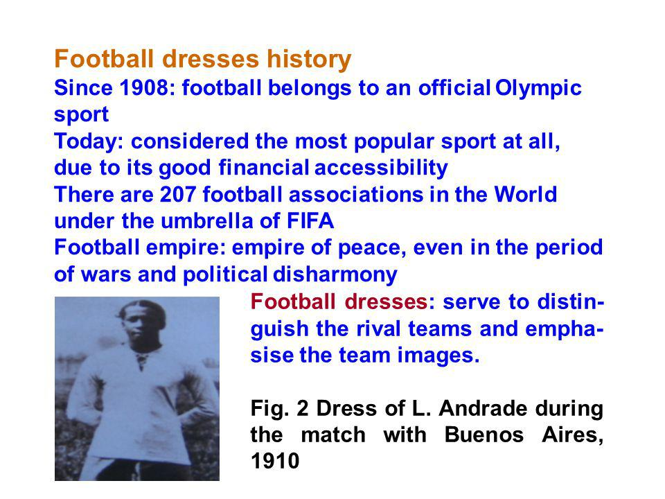 Football dresses history Since 1908: football belongs to an official Olympic sport Today: considered the most popular sport at all, due to its good financial accessibility There are 207 football associations in the World under the umbrella of FIFA Football empire: empire of peace, even in the period of wars and political disharmony Football dresses: serve to distin- guish the rival teams and empha- sise the team images.