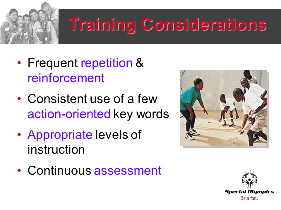 Training Considerations Frequent repetition & reinforcement Consistent use of a few action-oriented key words Appropriate levels of instruction Contin