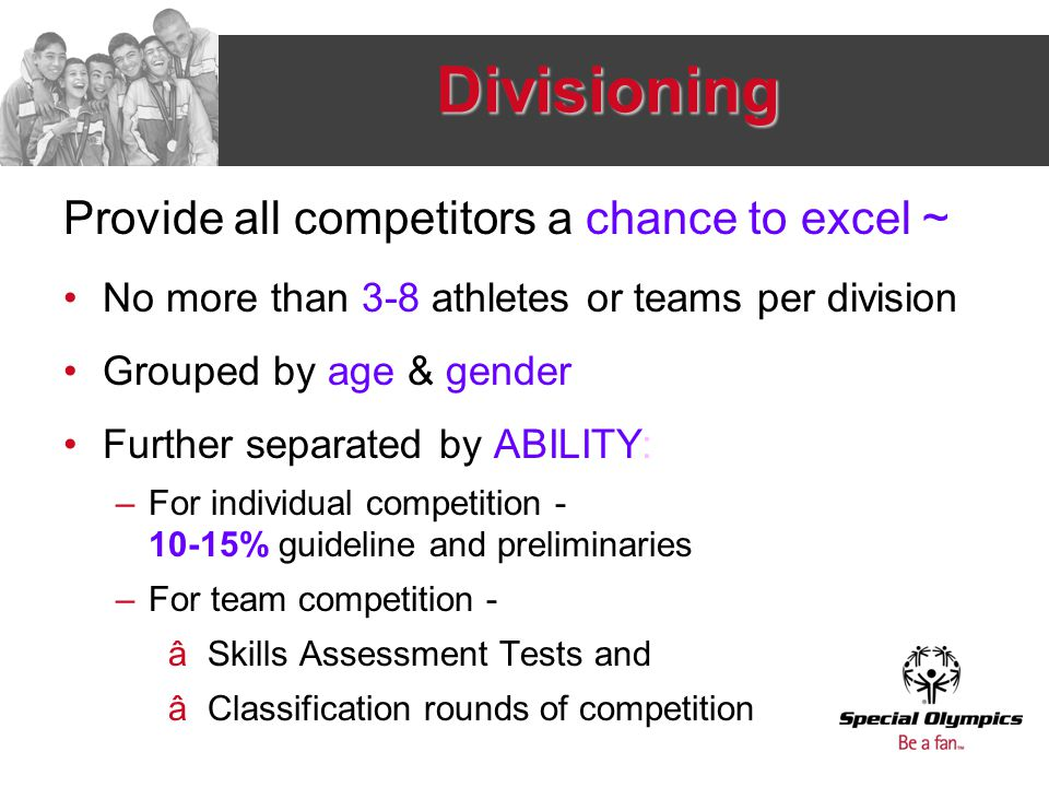 Divisioning Provide all competitors a chance to excel ~ No more than 3-8 athletes or teams per division Grouped by age & gender Further separated by A