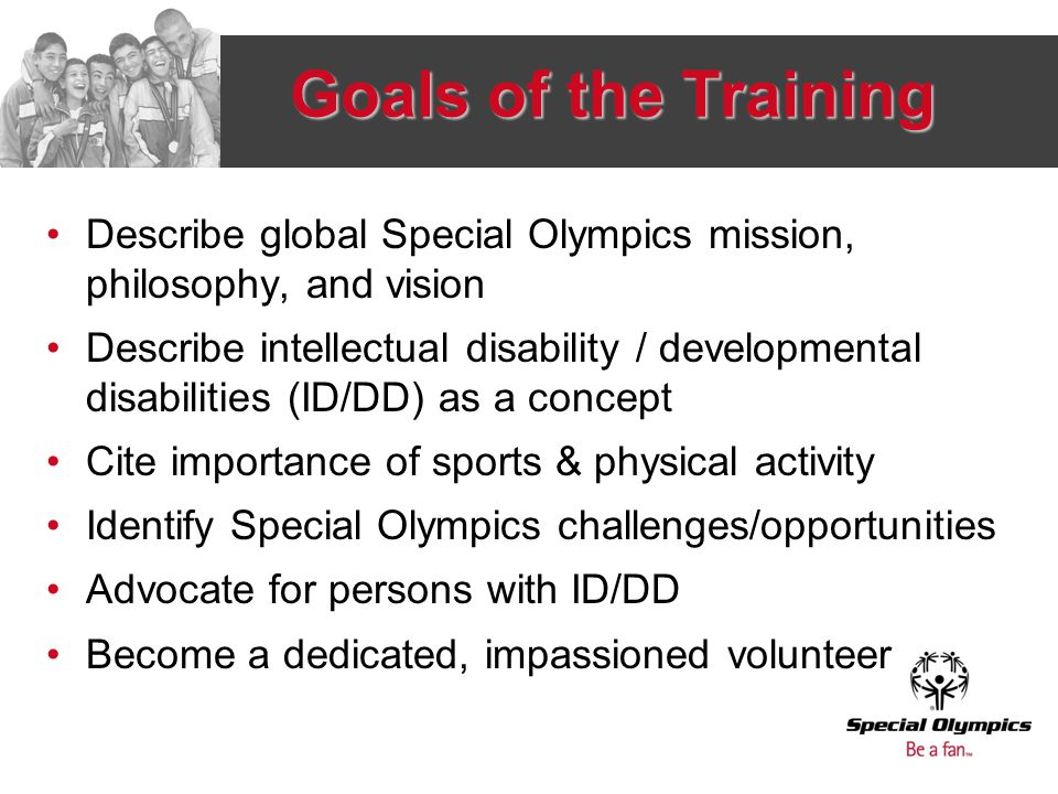 Goals of the Training Describe global Special Olympics mission, philosophy, and vision Describe intellectual disability / developmental disabilities (