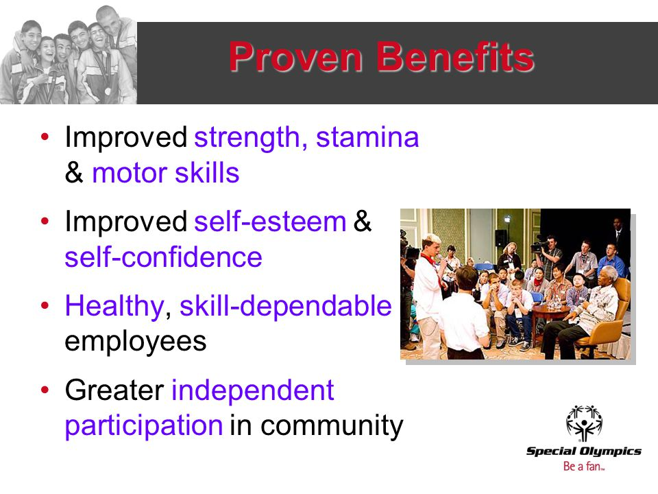 Proven Benefits Improved strength, stamina & motor skills Improved self-esteem & self-confidence Healthy, skill-dependable employees Greater independe