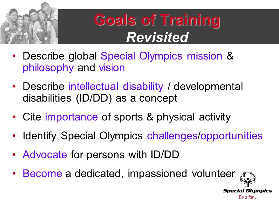 Goals of Training Goals of Training Revisited Describe global Special Olympics mission & philosophy and vision Describe intellectual disability / deve