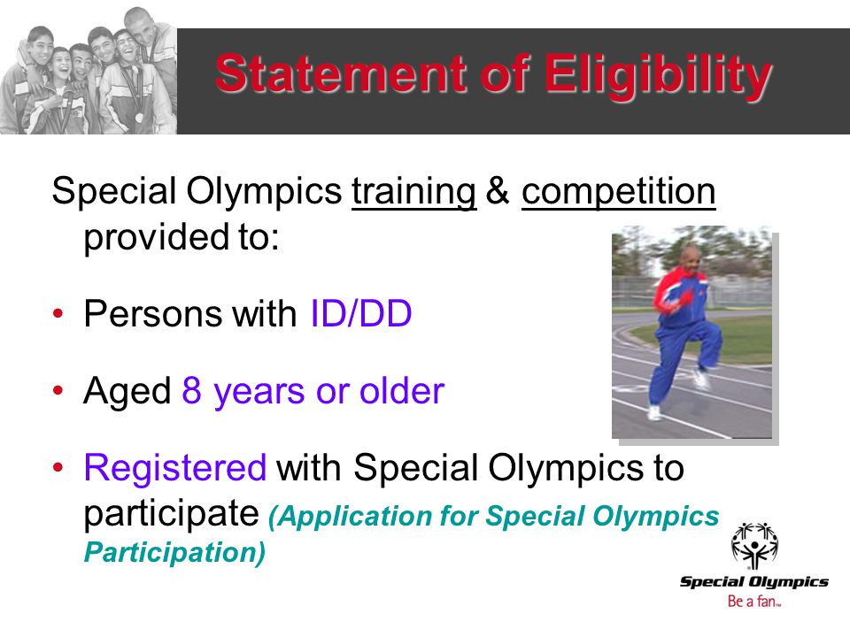 Criteria for Athlete Advancement Process Training requirement: 10 hours within 2 months before culminating competition Previous competition: Same sport –Quota driven –Random draw by event: All 1 st place finishers If quota not filled, 2 nd place finishers Other considerations: Athlete not barred, due to prior competition experience at higher level of competition Additional criteria from Program, approved by appropriate governing body