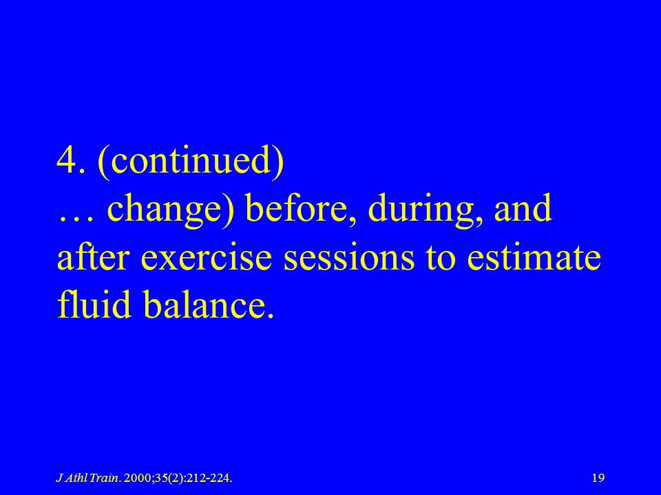 J Athl Train. 2000;35(2):212-224.19 4. (continued) … change) before, during, and after exercise sessions to estimate fluid balance.