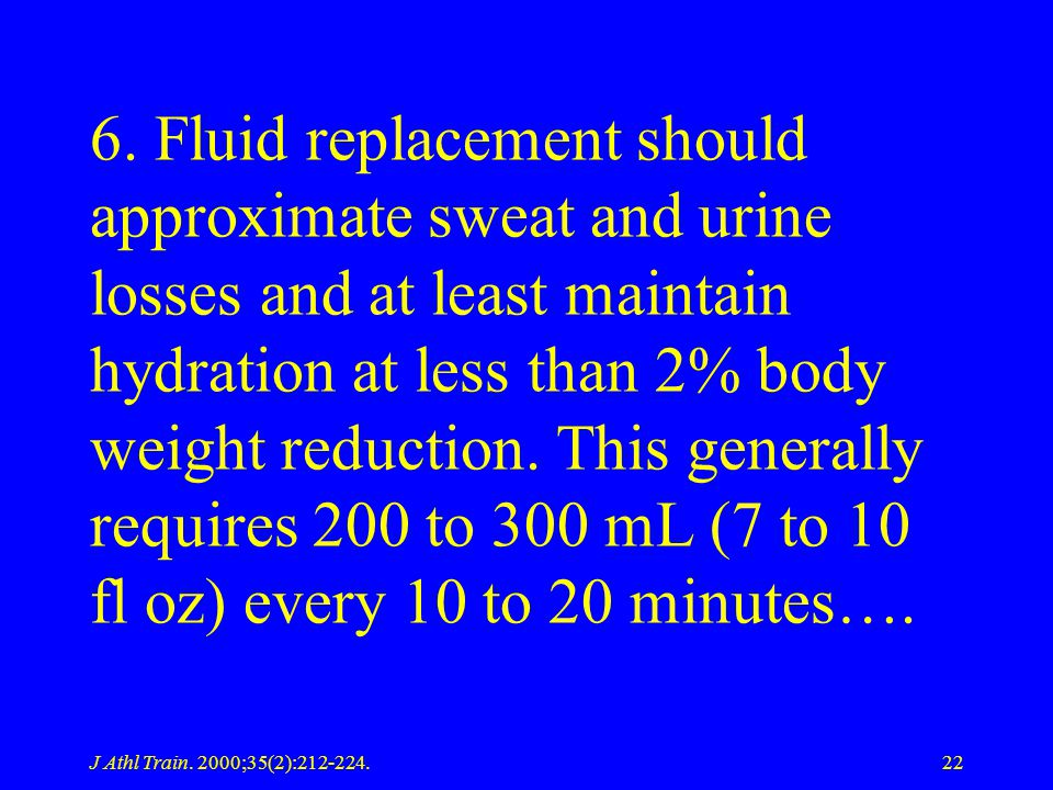 J Athl Train. 2000;35(2):212-224.22 6. Fluid replacement should approximate sweat and urine losses and at least maintain hydration at less than 2% bod