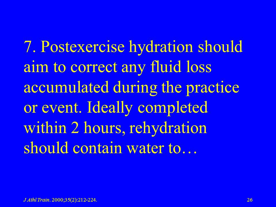 J Athl Train. 2000;35(2):212-224.26 7. Postexercise hydration should aim to correct any fluid loss accumulated during the practice or event. Ideally c