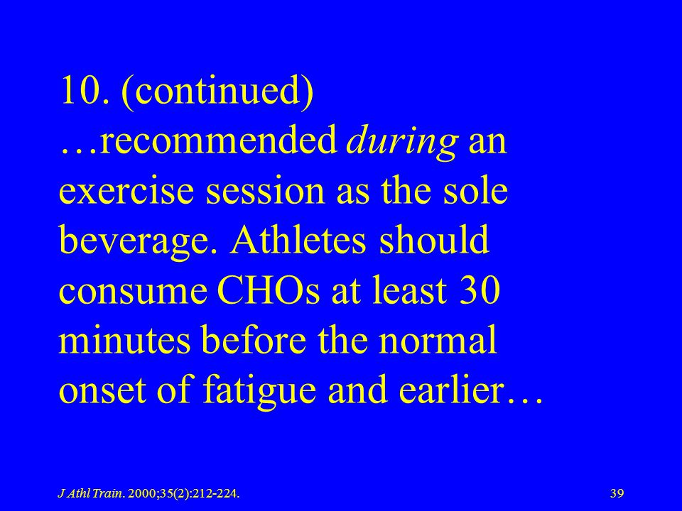 J Athl Train. 2000;35(2):212-224.39 10. (continued) …recommended during an exercise session as the sole beverage. Athletes should consume CHOs at leas
