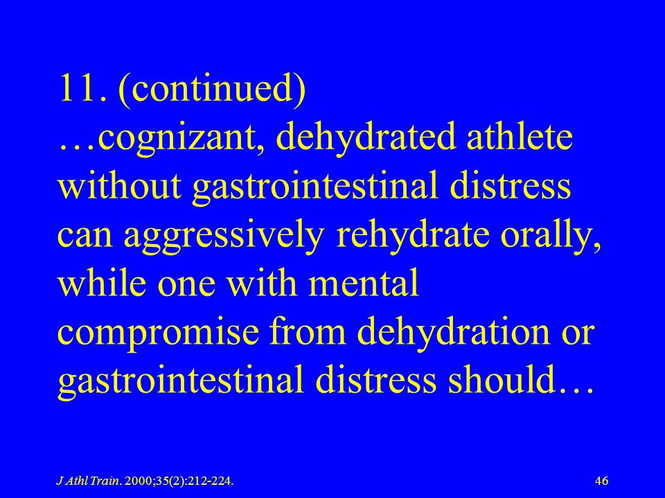 J Athl Train. 2000;35(2):212-224.46 11. (continued) …cognizant, dehydrated athlete without gastrointestinal distress can aggressively rehydrate orally