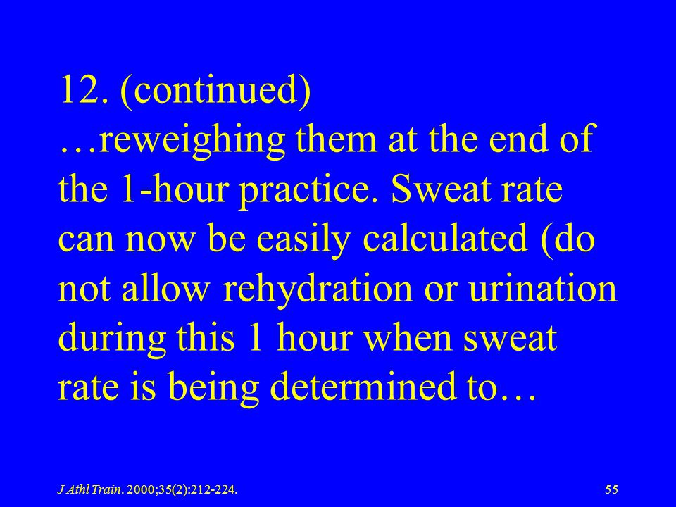 J Athl Train. 2000;35(2):212-224.55 12. (continued) …reweighing them at the end of the 1-hour practice. Sweat rate can now be easily calculated (do no